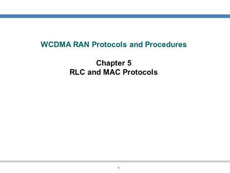 1 WCDMA RAN Protocols and Procedures Chapter 5 RLC and MAC Protocols.