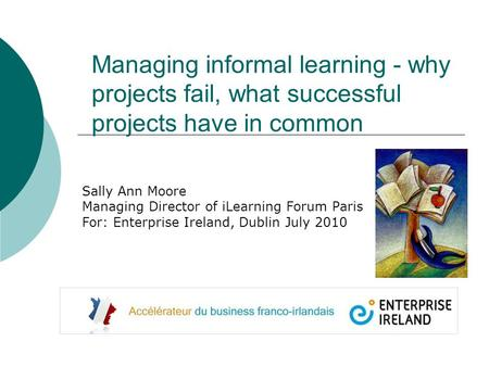 Managing informal learning - why projects fail, what successful projects have in common Sally Ann Moore Managing Director of iLearning Forum Paris For: