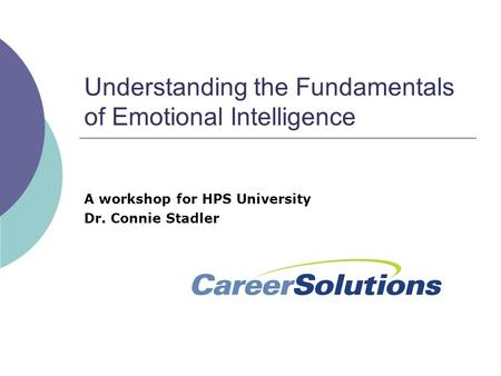 Understanding the Fundamentals of Emotional Intelligence A workshop for HPS University Dr. Connie Stadler.