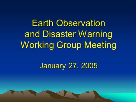 Earth Observation and Disaster Warning Working Group Meeting January 27, 2005.