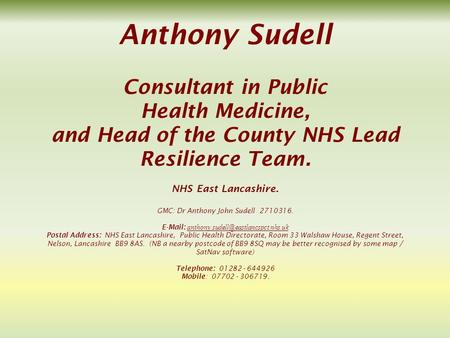 Anthony Sudell Consultant in Public Health Medicine, and Head of the County NHS Lead Resilience Team. NHS East Lancashire. GMC: Dr Anthony John Sudell.