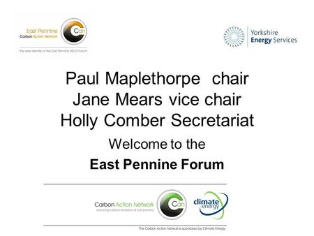 Paul Maplethorpe chair Jane Mears vice chair Holly Comber Secretariat Welcome to the East Pennine Forum.