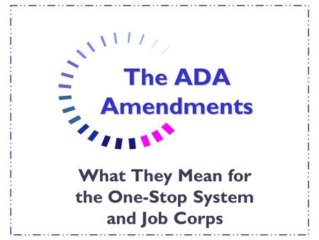 The ADA Amendments What They Mean for the One-Stop System and Job Corps.