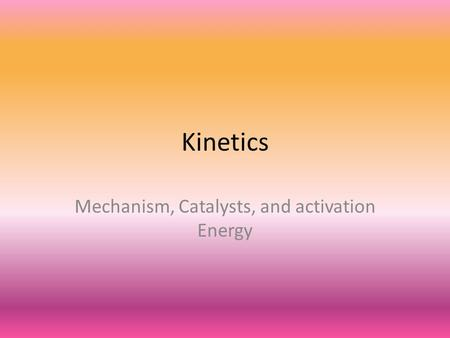 Kinetics Mechanism, Catalysts, and activation Energy.