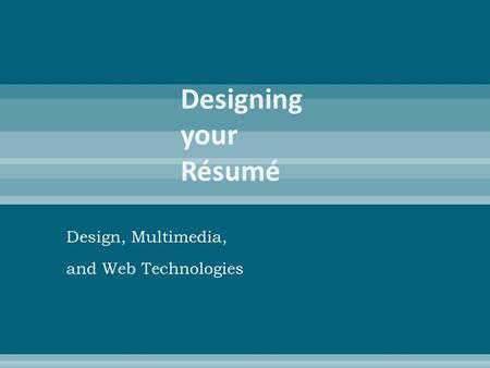 Design, Multimedia, and Web Technologies.  A brief document that summarizes your education and training, employment history, skills, and experiences.