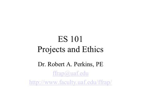 ES 101 Projects and Ethics Dr. Robert A. Perkins, PE