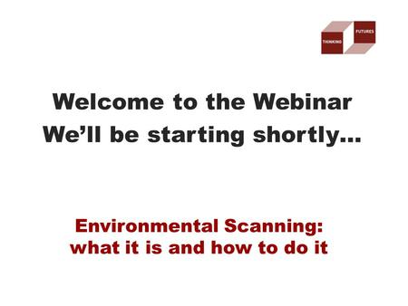 Welcome to the Webinar We'll be starting shortly… Environmental Scanning: what it is and how to do it.