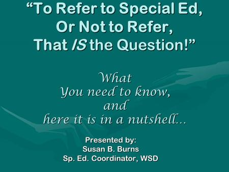 """To Refer to Special Ed, Or Not to Refer, That IS the Question!"" What You need to know, and here it is in a nutshell… Presented by: Susan B. Burns Sp."