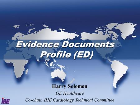 Evidence Documents Profile (ED) Harry Solomon GE Healthcare Co-chair, IHE Cardiology Technical Committee.