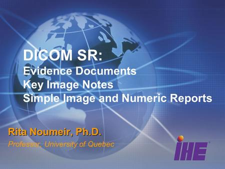 DICOM SR: Evidence Documents Key Image Notes Simple Image and Numeric Reports Rita Noumeir, Ph.D. Professor, University of Quebec.