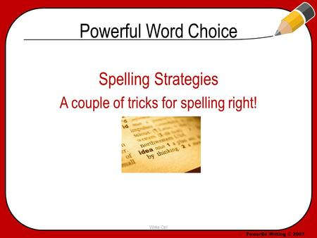 PowerEd Writing © 2007 Powerful Word Choice Spelling Strategies A couple of tricks for spelling right! Write On! Specific & Precise.
