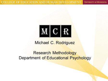 MCR Michael C. Rodriguez Research Methodology Department of Educational Psychology.