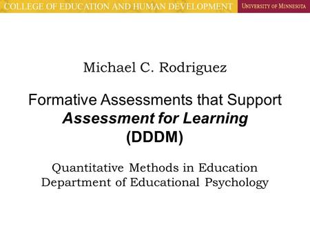 Michael C. Rodriguez Formative Assessments that Support Assessment for Learning (DDDM) Quantitative Methods in Education Department of Educational Psychology.