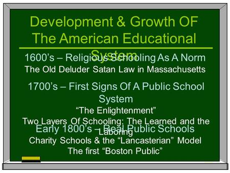 Development & Growth OF The American Educational System 1600's – Religious Schooling As A Norm The Old Deluder Satan Law in Massachusetts 1700's – First.