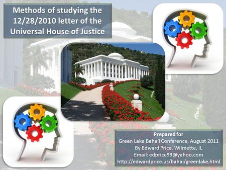 Methods of studying the 12/28/2010 letter of the Universal House of Justice Prepared for Green Lake Baha'i Conference, August 2011 By Edward Price, Wilmette,