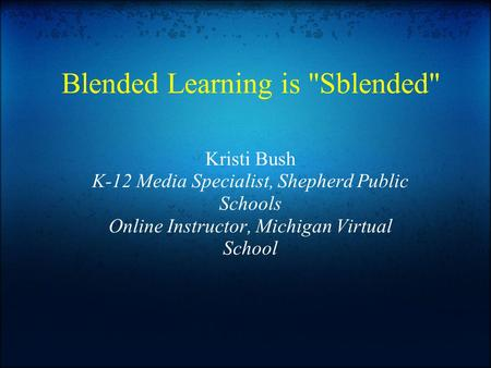 Blended Learning is Sblended Kristi Bush K-12 Media Specialist, Shepherd Public Schools Online Instructor, Michigan Virtual School.