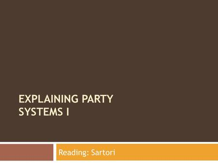 EXPLAINING PARTY SYSTEMS I Reading: Sartori. Guiding Questions  What are party systems?  How do we characterize/explain party systems?  Why do we study.