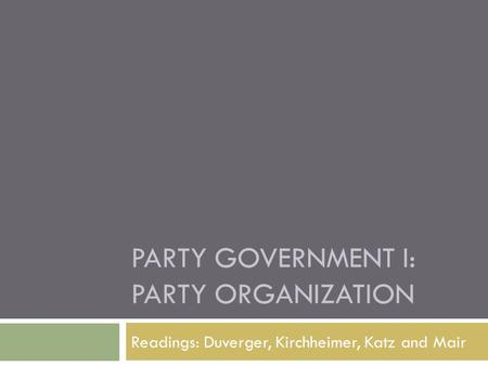 PARTY GOVERNMENT I: PARTY ORGANIZATION Readings: Duverger, Kirchheimer, Katz and Mair.