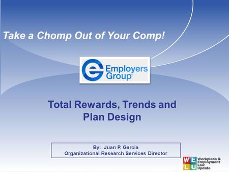 By: Juan P. Garcia Organizational Research Services Director Total Rewards, Trends and Plan Design Take a Chomp Out of Your Comp!
