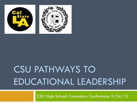 CSU PATHWAYS TO EDUCATIONAL LEADERSHIP CSU High School Counselors Conference 9/24/13.