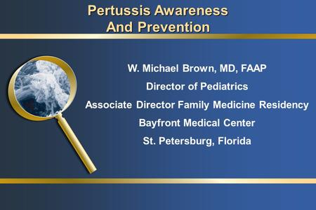 W. Michael Brown, MD, FAAP Director of Pediatrics Associate Director Family Medicine Residency Bayfront Medical Center St. Petersburg, Florida Pertussis.