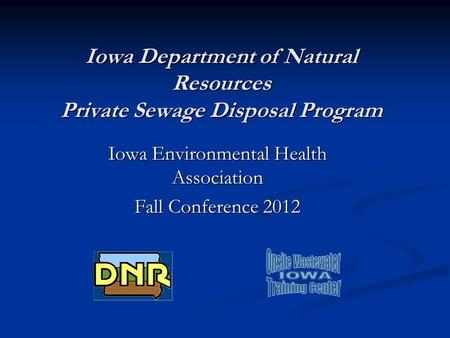 Iowa Department of Natural Resources Private Sewage Disposal Program Iowa Environmental Health Association Fall Conference 2012.