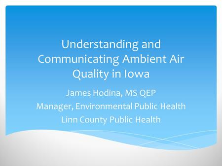 Understanding and Communicating Ambient Air Quality in Iowa James Hodina, MS QEP Manager, Environmental Public Health Linn County Public Health.