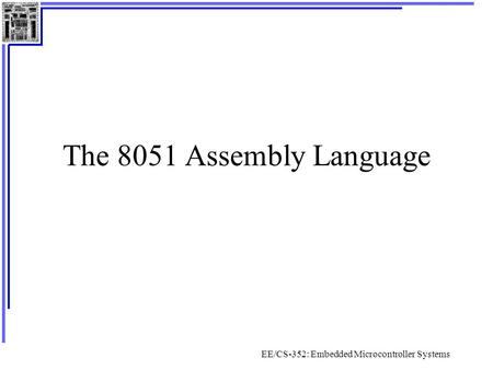 EE/CS-352: Embedded Microcontroller Systems The 8051 Assembly Language.