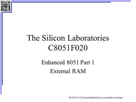 ECE/CS-352: Embedded Microcontroller Systems The Silicon Laboratories C8051F020 Enhanced 8051 Part 1 External RAM.