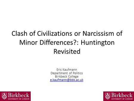 Clash of Civilizations or Narcissism of Minor Differences?: Huntington Revisited Eric Kaufmann Department of Politics Birkbeck College