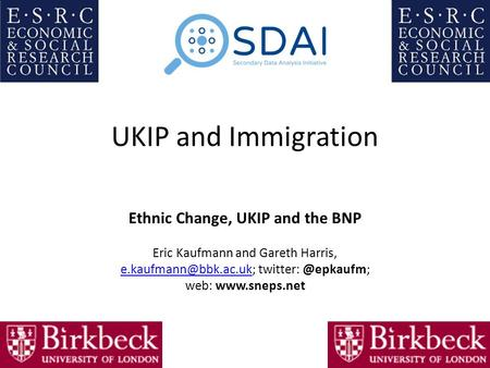 UKIP and Immigration Ethnic Change, UKIP and the BNP Eric Kaufmann and Gareth Harris, web: