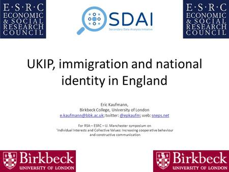 UKIP, immigration and national identity in England Eric Kaufmann, Birkbeck College, University of London twitter: