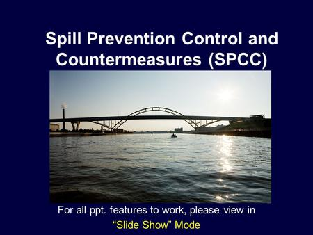 "Spill Prevention Control and Countermeasures (SPCC) For all ppt. features to work, please view in ""Slide Show"" Mode."