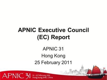 APNIC Executive Council (EC) Report APNIC 31 Hong Kong 25 February 2011 1.