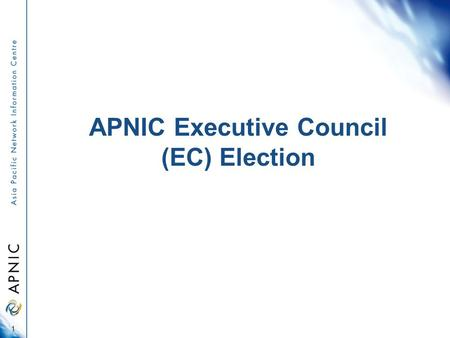 APNIC Executive Council (EC) Election 1. Overview About 2011 EC Election Voting entitlement Online voting On-site voting Proxy appointment Counting procedure.