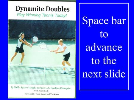 Space bar to advance to the next slide DYNAMITE DOUBLES Play Winning Tennis Today! By Helle Sparre Viragh.