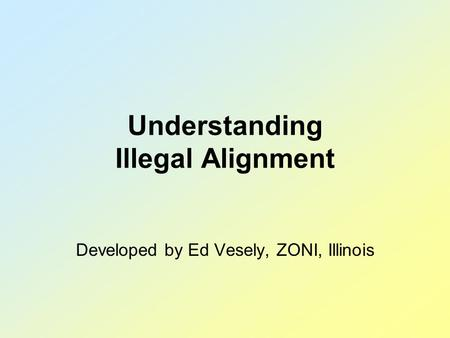 Understanding Illegal Alignment Developed by Ed Vesely, ZONI, Illinois.