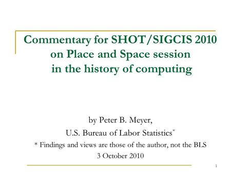 1 Commentary for SHOT/SIGCIS 2010 on Place and Space session in the history of computing by Peter B. Meyer, U.S. Bureau of Labor Statistics * * Findings.