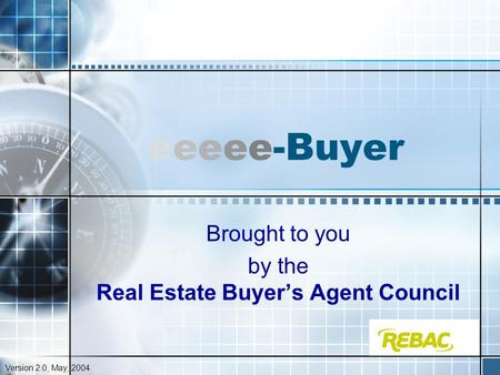 Eeeee-Buyer Brought to you by the Real Estate Buyer's Agent Council Version 2.0, May, 2004.