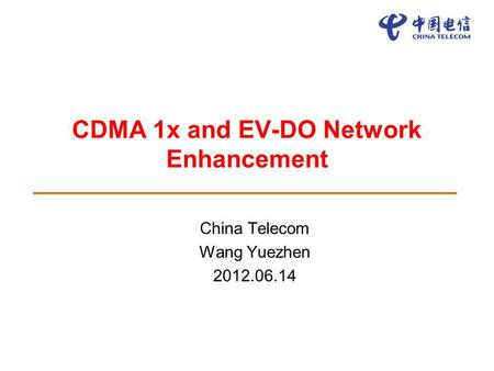 CDMA 1x and EV-DO Network Enhancement China Telecom Wang Yuezhen 2012.06.14.
