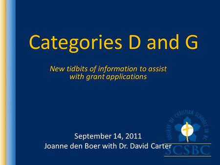 Categories D and G New tidbits of information to assist with grant applications September 14, 2011 Joanne den Boer with Dr. David Carter.