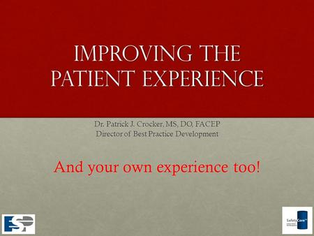 Improving The patient experience Dr. Patrick J. Crocker, MS, DO, FACEP Director of Best Practice Development And your own experience too!
