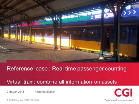© CGI Group Inc. CONFIDENTIAL Reference case : Real time passenger counting Virtual train: combine all information on assets 9 januari 2013Riccardo Becker.
