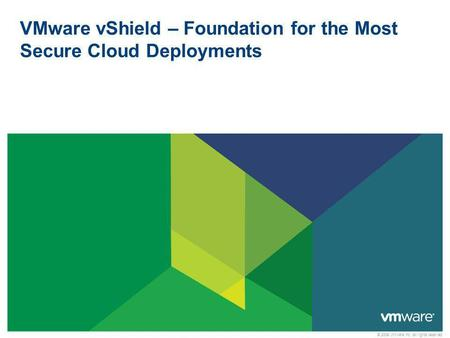 © 2009 VMware Inc. All rights reserved VMware vShield – Foundation for the Most Secure Cloud Deployments.