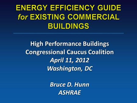 High Performance Buildings Congressional Caucus Coalition April 11, 2012 Washington, DC Bruce D. Hunn ASHRAE.