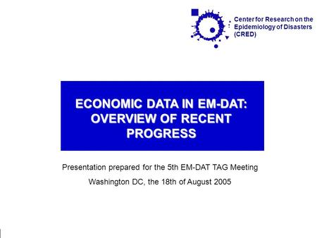 Washington, / 18.08.2005 Economical Damage on EM-DAT Page 1 Center for Research on the Epidemiology of Disasters (CRED) ECONOMIC DATA IN EM-DAT: OVERVIEW.