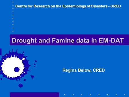 Drought and Famine data in EM-DAT Regina Below, CRED Centre for Research on the Epidemiology of Disasters - CRED.