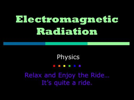 Electromagnetic Radiation Physics    Relax and Enjoy the Ride… It's quite a ride.