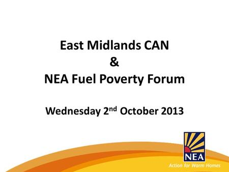 East Midlands CAN & NEA Fuel Poverty Forum Wednesday 2 nd October 2013.