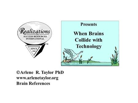  Arlene R. Taylor PhD www.arlenetaylor.org Brain References Presents When Brains Collide with Technology.